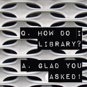 Q. How do I Library? A. Glad you asked!